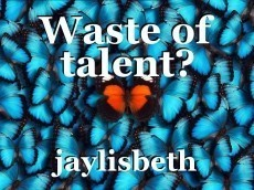 Waste of talent?