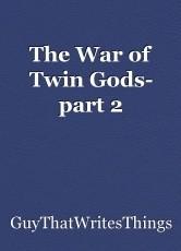The War of Twin Gods- part 2