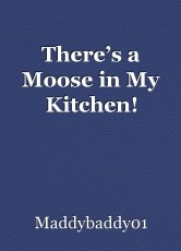 There's a Moose in My Kitchen!