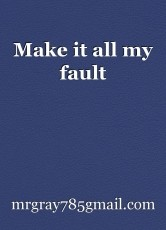 Make it all my fault