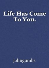 Life Has Come To You.