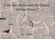 I ate the dictionary for lunch , whens dinner?