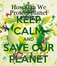 How Can We Protect Planet Earth?