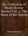 My Collection of Short Horror Stories Vol. 3: The Hour of the Spirits