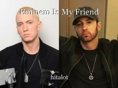 Eminem Is My Friend