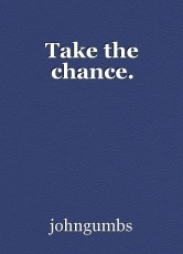 Take the chance.