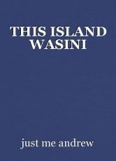 THIS ISLAND WASINI