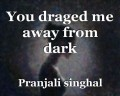 You draged me away from dark