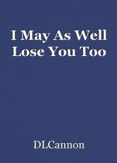 I May As Well Lose You Too