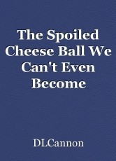 The Spoiled Cheese Ball We Can't Even Become