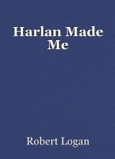 Harlan Made Me