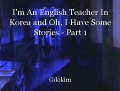 I'm An English Teacher In Korea and Oh, I Have Some Stories - Part 1
