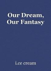 Our Dream, Our Fantasy