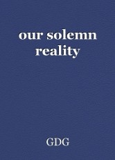 our solemn reality