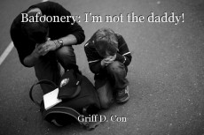 Bafoonery: I'm not the daddy!