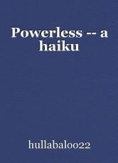 Powerless -- a haiku