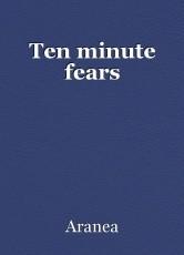 Ten minute fears