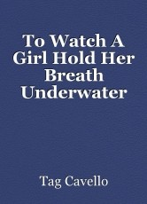 To Watch A Girl Hold Her Breath Underwater