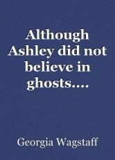 Although Ashley did not believe in ghosts....