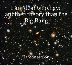 I am deaf who have another theory than the Big Bang