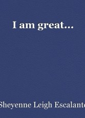 I am great...