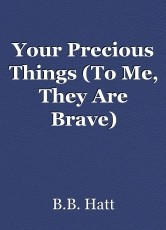 Your Precious Things (To Me, They Are Brave)