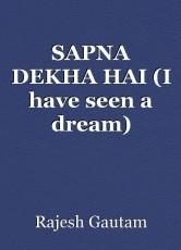SAPNA DEKHA HAI (I have seen a dream)