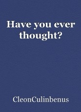 Have you ever thought?