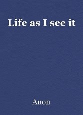 Life as I see it