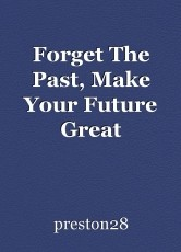 Forget The Past, Make Your Future Great