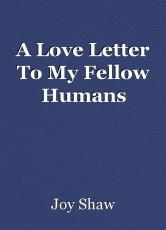 A Love Letter To My Fellow Humans