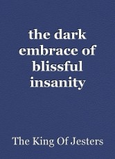 the dark embrace of blissful insanity