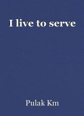 I live to serve
