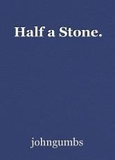 Half a Stone.
