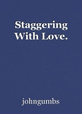Staggering With Love.