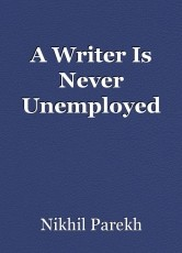 A Writer Is Never Unemployed
