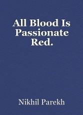 All Blood Is Passionate Red.