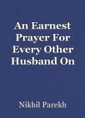An Earnest Prayer For Every Other Husband On This Earth.