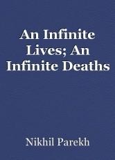 An Infinite Lives; An Infinite Deaths