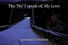 The 'He' I speak of; My Love