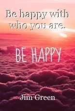 Be happy with who you are.