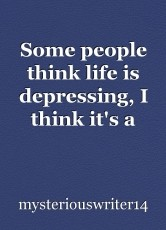 Some people think life is depressing, I think it's a blessing