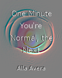 One Minute You're Normal, the Next You're...
