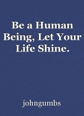 Be a Human Being, Let Your Life Shine.