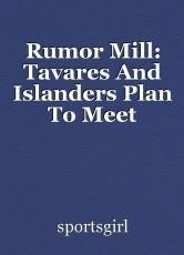 Rumor Mill: Tavares And Islanders Plan To Meet