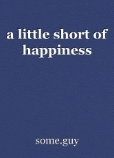 a little short of happiness