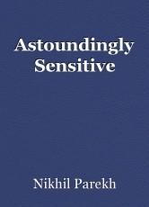 Astoundingly Sensitive