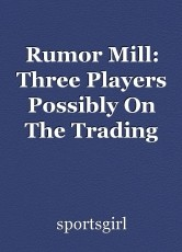 Rumor Mill: Three Players Possibly On The Trading Block
