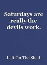 Saturdays are really the devils work.