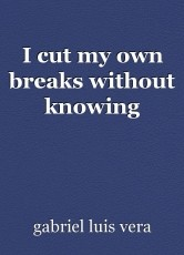 I cut my own breaks without knowing